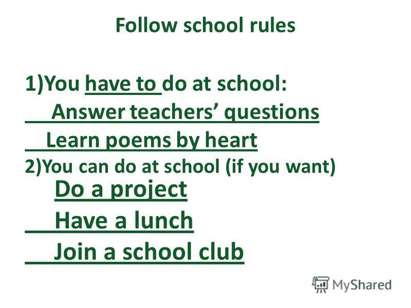 Follow school rules 1)You have to do at school: Answer teachers questions Learn poems by heart 2)You can do at school (if you want) Do a project Have a lunch Join a school club