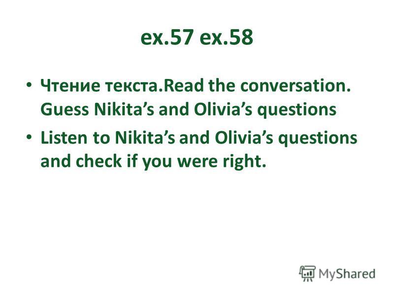 ex.57 ex.58 Чтение текста.Read the conversation. Guess Nikitas and Olivias questions Listen to Nikitas and Olivias questions and check if you were right.