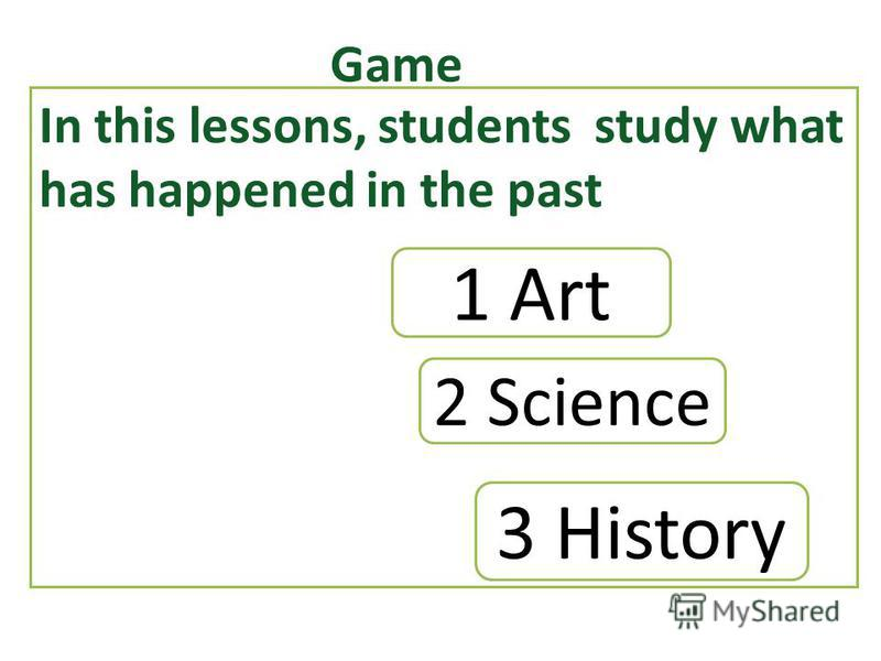 Game In this lessons, students study what has happened in the past 2 Science 1 Art 3 History