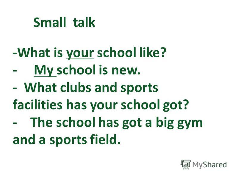 -What is your school like? - My school is new. - What clubs and sports facilities has your school got? - The school has got a big gym and a sports field. Small talk