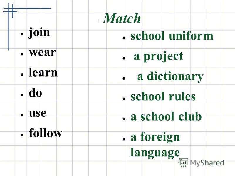 Match join wear learn do use follow school uniform a project a dictionary school rules a school club a foreign language