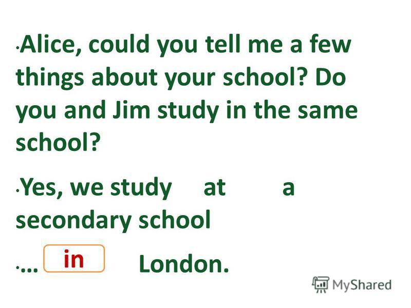 Alice, could you tell me a few things about your school? Do you and Jim study in the same school? Yes, we study at a secondary school … London. in