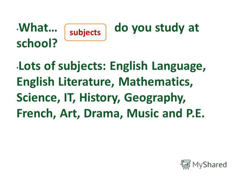 What… do you study at school? Lots of subjects: English Language, English Literature, Mathematics, Science, IT, History, Geography, French, Art, Drama, Music and P.E. subjects