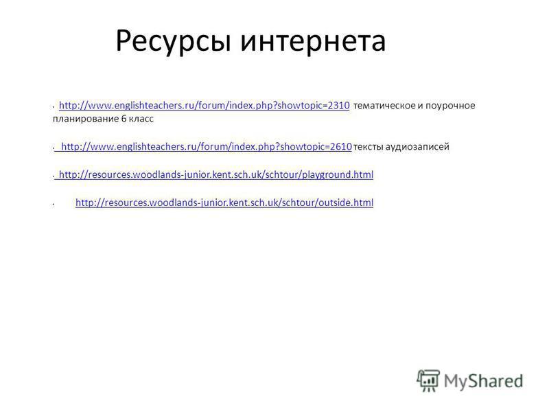 Ресурсы интернета http://www.englishteachers.ru/forum/index.php?showtopic=2310 тематическое и поурочное планирование 6 классhttp://www.englishteachers.ru/forum/index.php?showtopic=2310 http://www.englishteachers.ru/forum/index.php?showtopic=2610 текс