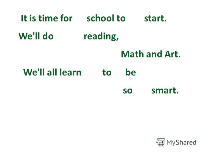 It is time for school to start. We'll do reading, Math and Art. We'll all learn to be so smart.