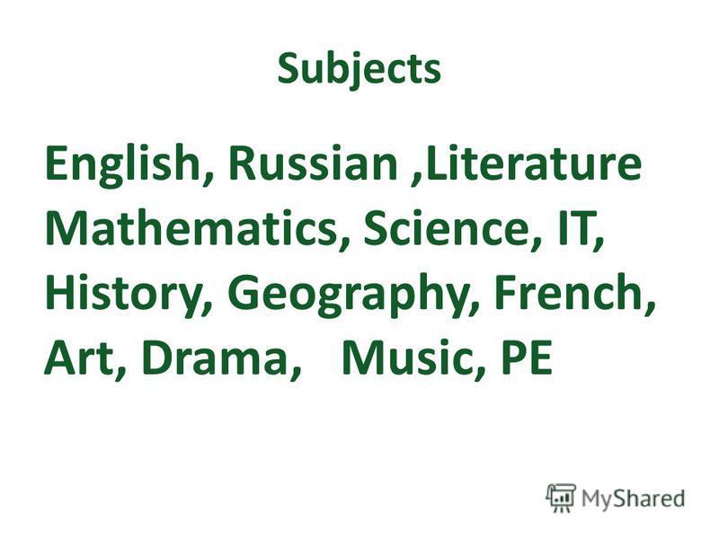 Subjects English, Russian,Literature Mathematics, Science, IT, History, Geography, French, Art, Drama, Music, PE