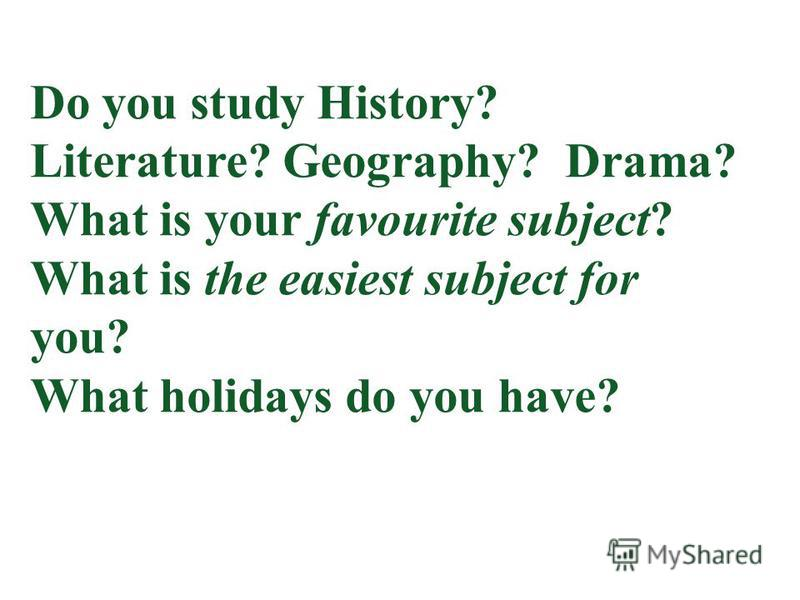 Do you study History? Literature? Geography? Drama? What is your favourite subject? What is the easiest subject for you? What holidays do you have?