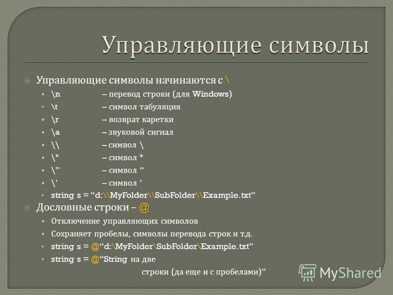\ Управляющие символы начинаются с \ \n– перевод строки ( для Windows) \t– символ табуляция \r– возврат каретки \a– звуковой сигнал \\– символ \ \*– символ * \– символ string s = d:\\MyFolder\\SubFolder\\Example.txt @ Дословные строки – @ Отключение