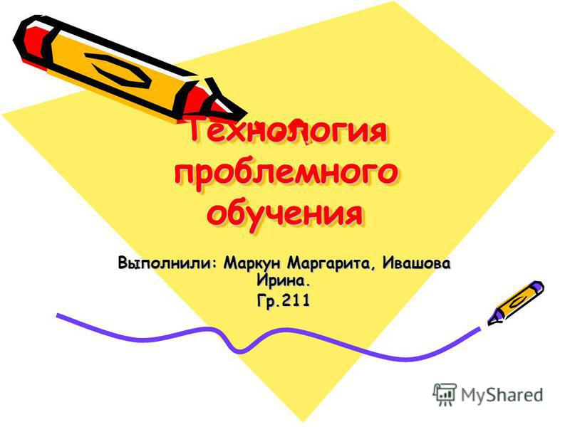 Технология проблемного обучения Выполнили: Маркун Маргарита, Ивашова Ирина. Гр.211