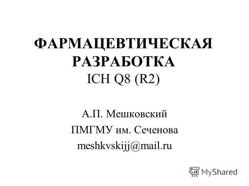 ФАРМАЦЕВТИЧЕСКАЯ РАЗРАБОТКА ICH Q8 (R2) А.П. Мешковский ПМГМУ им. Сеченова meshkvskijj@mail.ru