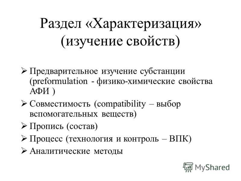 Раздел «Характеризация» (изучение свойств) Предварительное изучение субстанции (preformulation - физико-химические свойства АФИ ) Совместимость (compatibility – выбор вспомогательных веществ) Пропись (состав) Процесс (технология и контроль – ВПК) Ана