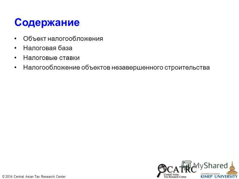 © 2014 Central Asian Tax Research Center Содержание Объект налогообложения Налоговая база Налоговые ставки Налогообложение объектов незавершенного строительства