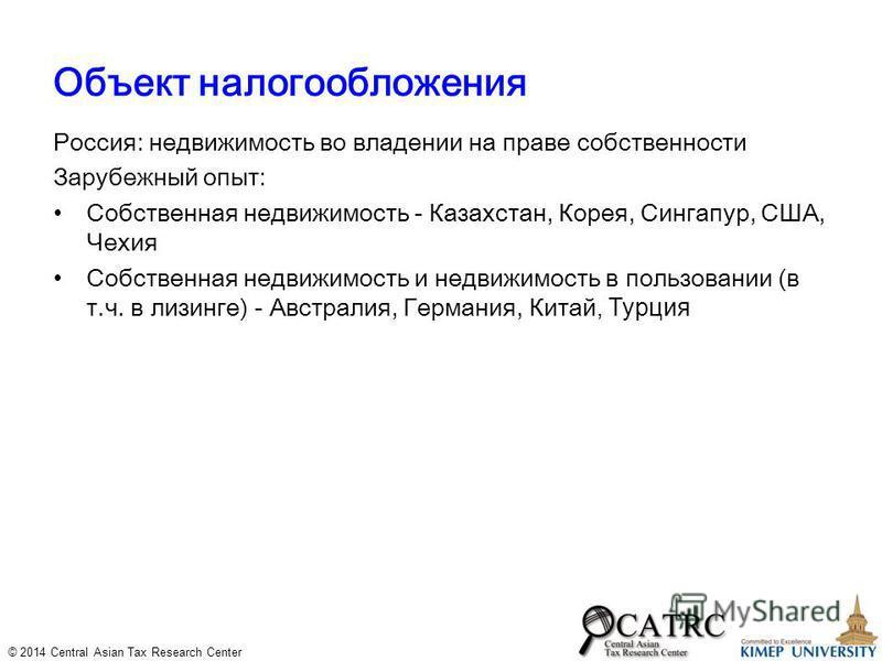 © 2014 Central Asian Tax Research Center Объект налогообложения Россия: недвижимость во владении на праве собственности Зарубежный опыт: Собственная недвижимость - Казахстан, Корея, Сингапур, США, Чехия Собственная недвижимость и недвижимость в польз