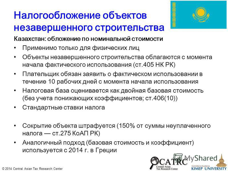 © 2014 Central Asian Tax Research Center Налогообложение объектов незавершенного строительства Казахстан: обложение по номинальной стоимости Применимо только для физических лиц Объекты незавершенного строительства облагаются с момента начала фактичес