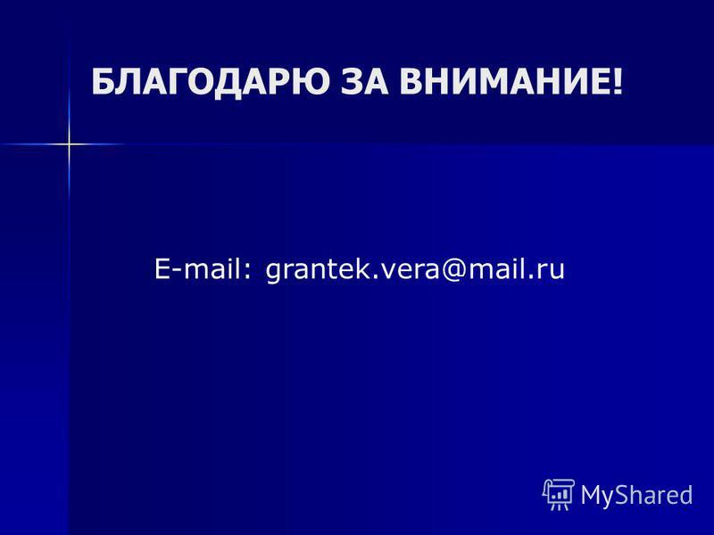 БЛАГОДАРЮ ЗА ВНИМАНИЕ! E-mail: grantek.vera@mail.ru
