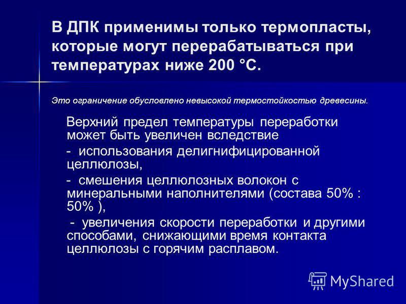 В ДПК применимы только термопласты, которые могут перерабатываться при температурах ниже 200 °C. Это ограничение обусловлено невысокой термостойкостью древесины. Верхний предел температуры переработки может быть увеличен вследствие - использования де