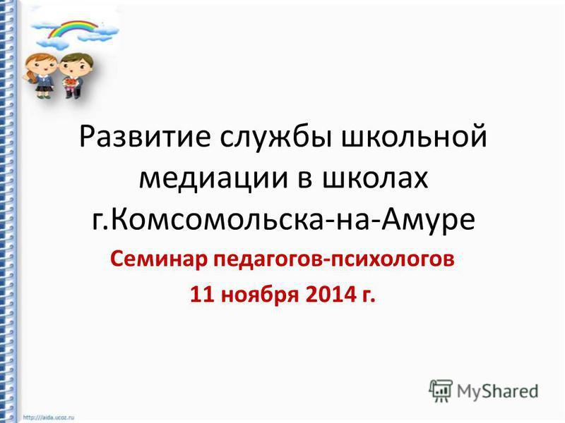 Развитие службы школьной медиации в школах г.Комсомольска-на-Амуре Семинар педагогов-психологов 11 ноября 2014 г.