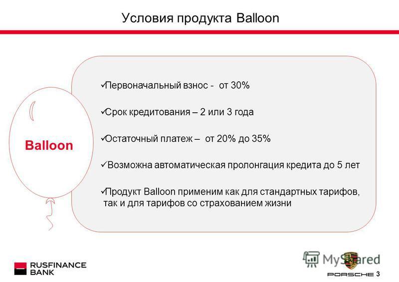 3 Условия продукта Balloon Первоначальный взнос - от 30% Срок кредитования – 2 или 3 года Остаточный платеж – от 20% до 35% Возможна автоматическая пролонгация кредита до 5 лет Продукт Balloon применим как для стандартных тарифов, так и для тарифов с