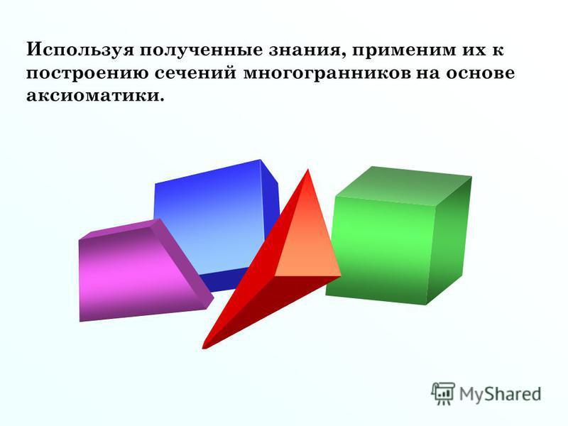 Используя полученные знания, применим их к построению сечений многогранников на основе аксиоматики.