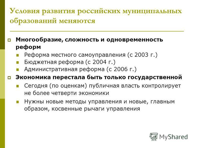 Условия развития российских муниципальных образований меняются Многообразие, сложность и одновременность реформ Реформа местного самоуправления (с 2003 г.) Бюджетная реформа (с 2004 г.) Административная реформа (с 2006 г.) Экономика перестала быть то
