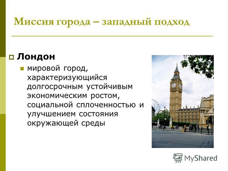 Миссия города – западный подход Лондон мировой город, характеризующийся долгосрочным устойчивым экономическим ростом, социальной сплоченностью и улучшением состояния окружающей среды