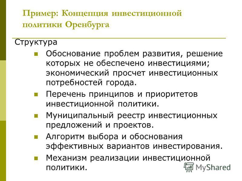 Пример: Концепция инвестиционной политики Оренбурга Структура Обоснование проблем развития, решение которых не обеспечено инвестициями; экономический просчет инвестиционных потребностей города. Перечень принципов и приоритетов инвестиционной политики