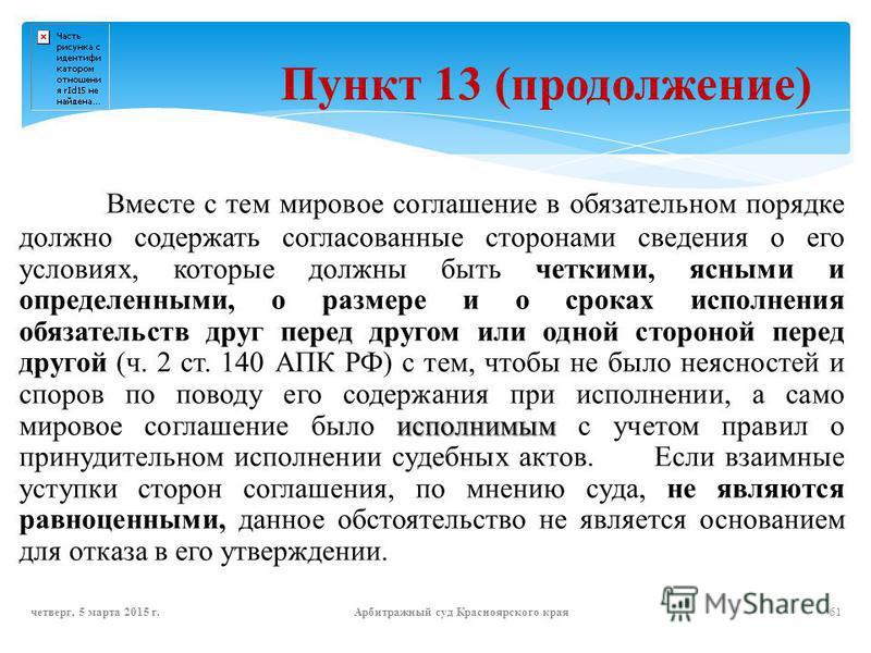 Пункт 13 (продолжение) исполнимым Вместе с тем мировое соглашение в обязательном порядке должно содержать согласованные сторонами сведения о его условиях, которые должны быть четкими, ясными и определенными, о размере и о сроках исполнения обязательс