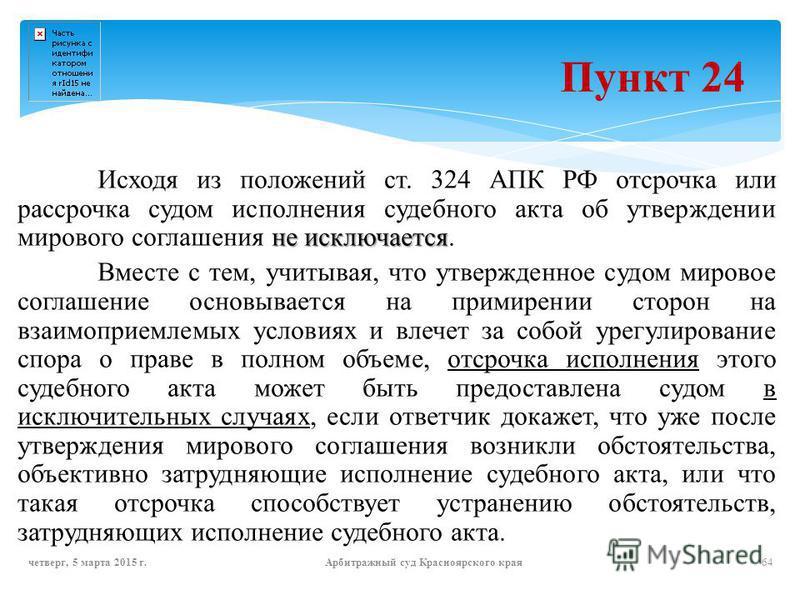 Пункт 24 не исключается Исходя из положений ст. 324 АПК РФ отсрочка или рассрочка судом исполнения судебного акта об утверждении мирового соглашения не исключается. Вместе с тем, учитывая, что утвержденное судом мировое соглашение основывается на при