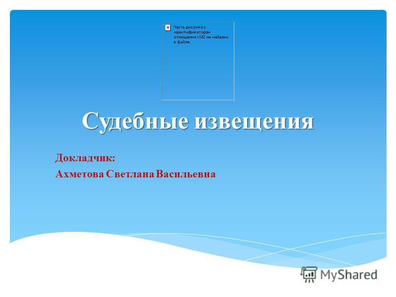 Судебные извещения Докладчик: Ахметова Светлана Васильевна