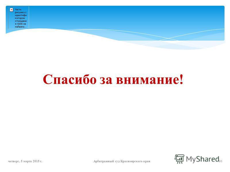 Спасибо за внимание! четверг, 5 марта 2015 г.Арбитражный суд Красноярского края 96