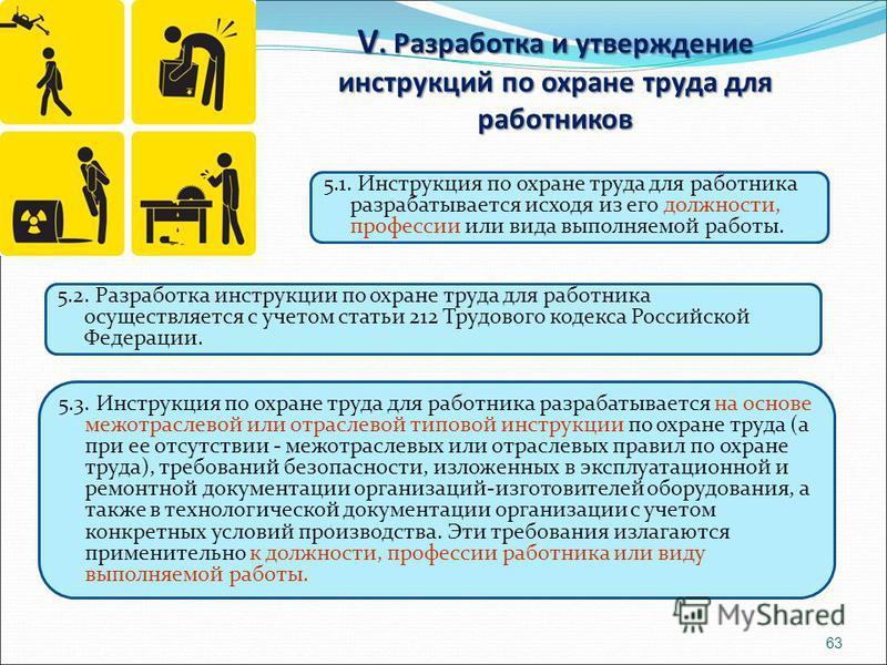 V. Разработка и утверждение инструкций по охране труда для работников 63 5.1. Инструкция по охране труда для работника разрабатывается исходя из его должности, профессии или вида выполняемой работы. 5.2. Разработка инструкции по охране труда для рабо