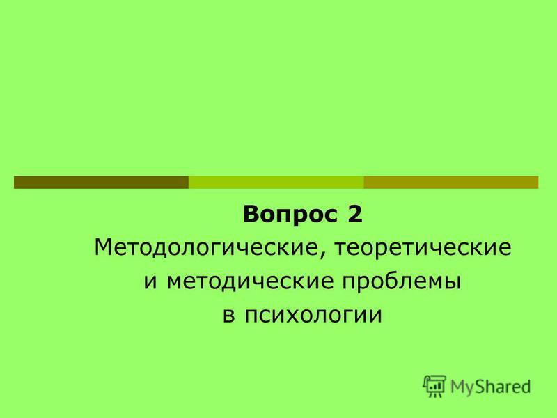Вопрос 2 Методологические, теоретические и методические проблемы в психологии