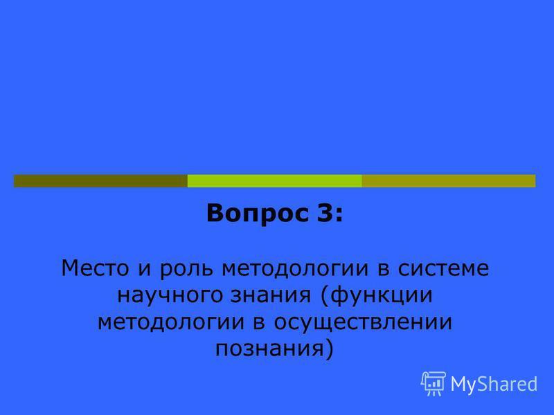 Вопрос 3: Место и роль методологии в системе научного знания (функции методологии в осуществлении познания)