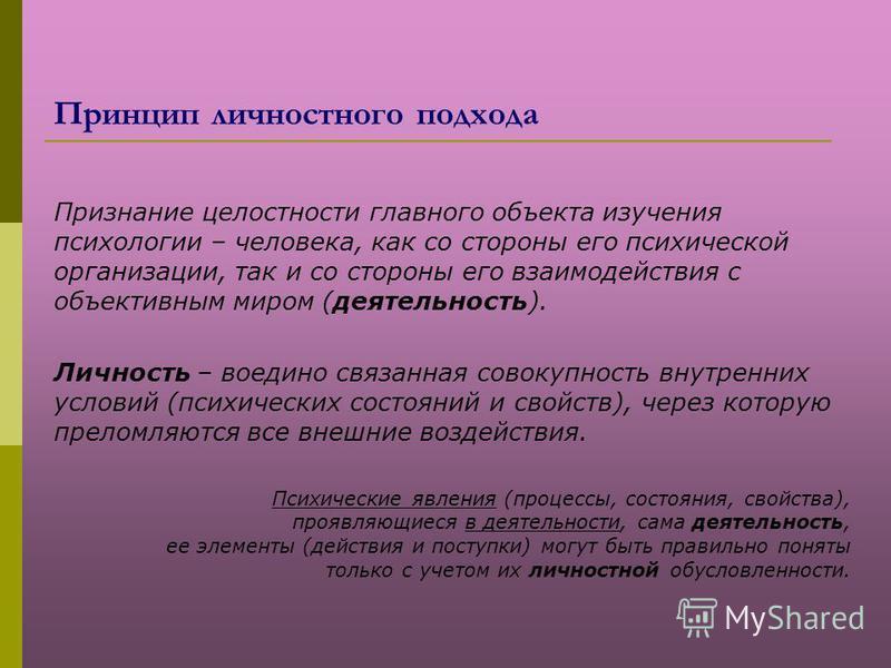 Принцип личностного подхода Признание целостности главного объекта изучения психологии – человека, как со стороны его психической организации, так и со стороны его взаимодействия с объективным миром (деятельность). Личность – воедино связанная совоку