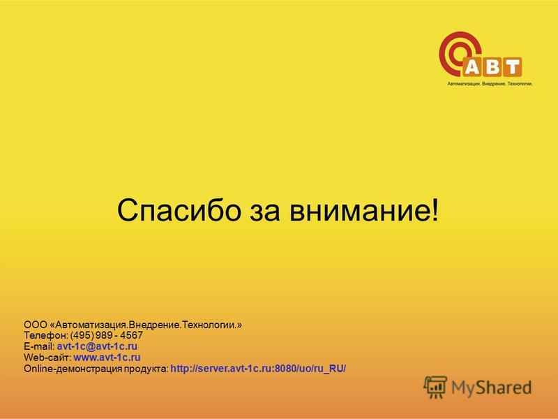 Спасибо за внимание! ООО «Автоматизация.Внедрение.Технологии.» Телефон: (495) 989 - 4567 E-mail: avt-1c@avt-1c.ru Web-сайт: www.avt-1c.ru Online-демонстрация продукта: http://server.avt-1c.ru:8080/uo/ru_RU/