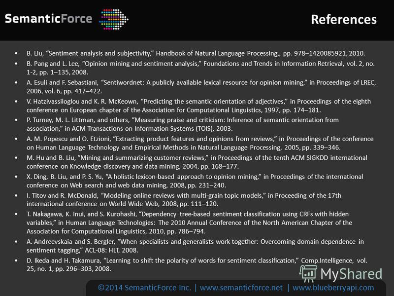 References ©2014 SemanticForce Inc. | www.semanticforce.net | www.blueberryapi.com B. Liu, Sentiment analysis and subjectivity, Handbook of Natural Language Processing,, pp. 978–1420085921, 2010. B. Pang and L. Lee, Opinion mining and sentiment analy