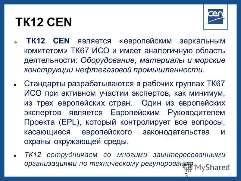 2005 CEN – all rights reserved ТК12 CEN ТК12 СЕN является «европейским зеркальным комитетом» ТК67 ИСО и имеет аналогичную область деятельности: Оборудование, материалы и морские конструкции нефтегазовой промышленности. Стандарты разрабатываются в раб