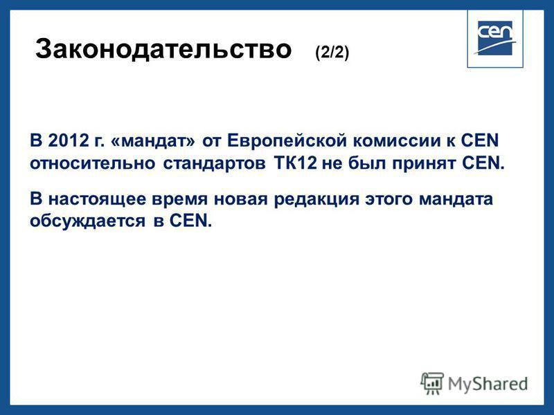 2005 CEN – all rights reserved Законодательство (2/2) В 2012 г. «мандат» от Европейской комиссии к СЕN относительно стандартов ТК12 не был принят CЕN. В настоящее время новая редакция этого мандата обсуждается в CEN.