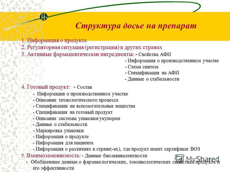 7 Структура досье на препарат 1. Информация о продукте 2. Регуляторная ситуация (регистрация) в других странах 3. Активные фармацевтическиййе ингредиенты: - Свойства АФИ - Информация о производственном участке - Информация о производственном участке