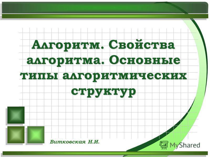 Алгоритм. Свойства алгоритма. Основные типы алгоритмических структур Витковская Н.И.