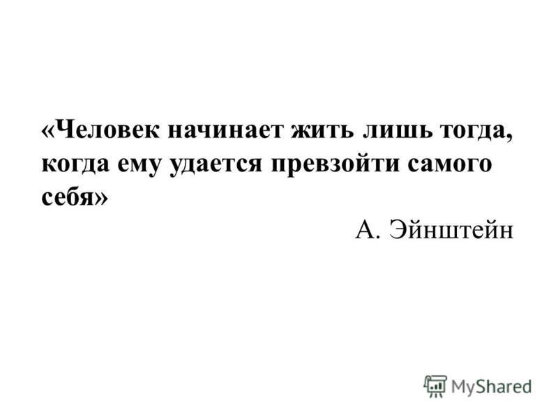 «Человек начинает жить лишь тогда, когда ему удается превзойти самого себя» А. Эйнштейн