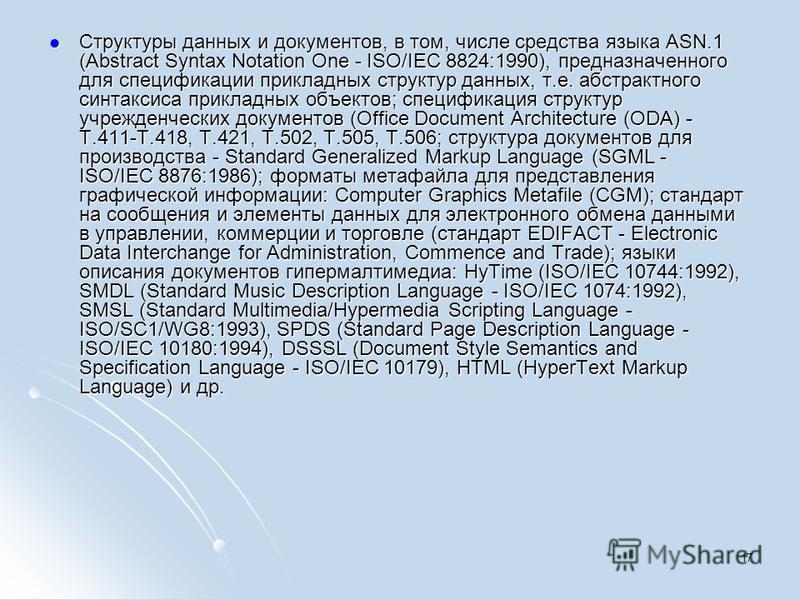 Cтруктуры данных и документов, в том, числе средства языка ASN.1 (Abstract Syntax Notation One - ISO/IEC 8824:1990), предназначенного для спецификации прикладных структур данных, т.е. абстрактного синтаксиса прикладных объектов; спецификация структур