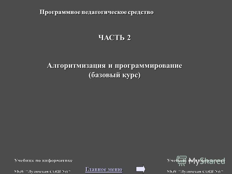 ЧАСТЬ 2 Алгоритмизация и программирование (базовый курс) Программное педагогическое средство Главное меню Главное меню