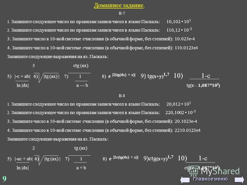 Домашнее задание. В-7 1. Запишите следующее число по правилам записи чисел в языке Паскаль: 10,102 10 5 2. Запишите следующее число по правилам записи чисел в языке Паскаль: 110,12 10 -3 3. Запишите число в 10-ной системе счисления (в обычной форме,
