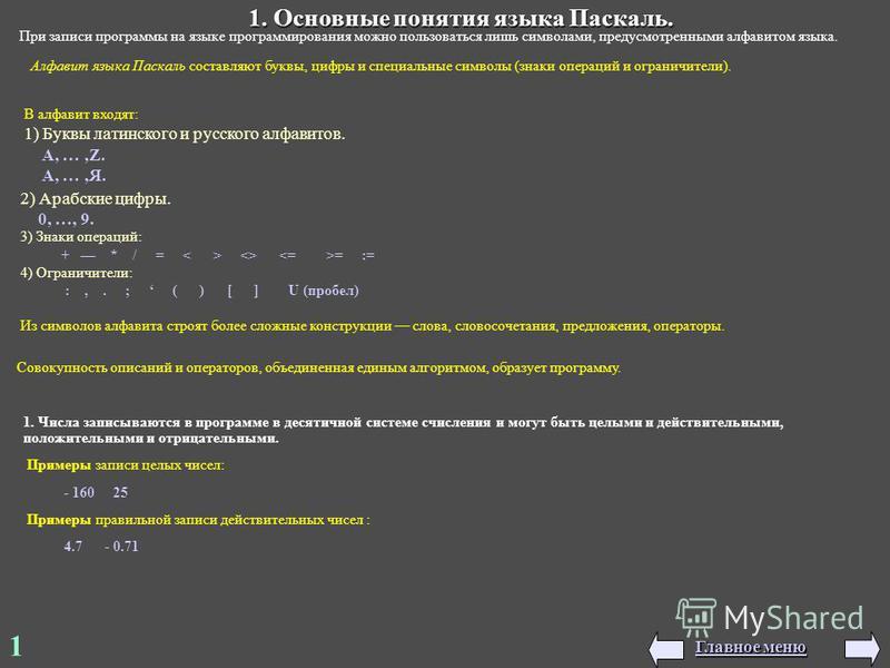 1 1. Основные понятия языка Паскаль. При записи программы на языке программирования можно пользоваться лишь символами, предусмотренными алфавитом языка. Алфавит языка Паскаль составляют буквы, цифры и специальные символы (знаки операций и ограничител