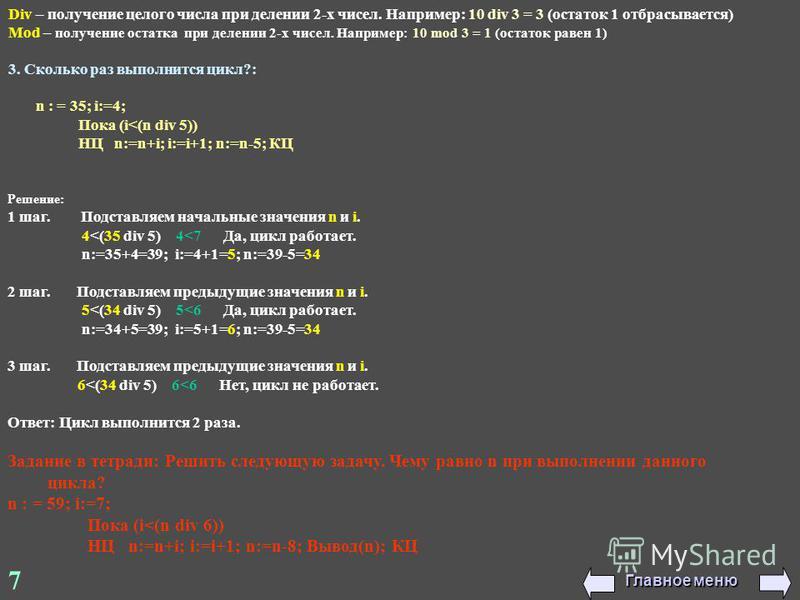 7 Div – получение целого числа при делении 2-х чисел. Например: 10 div 3 = 3 (остаток 1 отбрасывается) Mod – получение остатка при делении 2-х чисел. Например: 10 mod 3 = 1 (остаток равен 1) 3. Сколько раз выполнится цикл?: n : = 35; i:=4; Пока (i