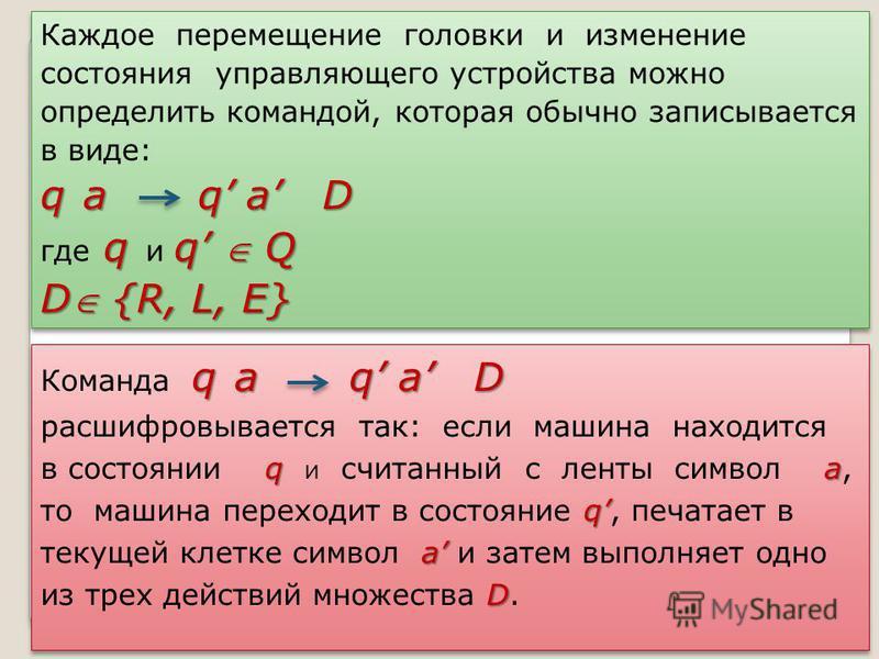 Каждое перемещение головки и изменение состояния управляющего устройства можно определить командой, которая обычно записывается в виде: q a q a D q q Q где q и q Q D {R, L, E} Каждое перемещение головки и изменение состояния управляющего устройства м