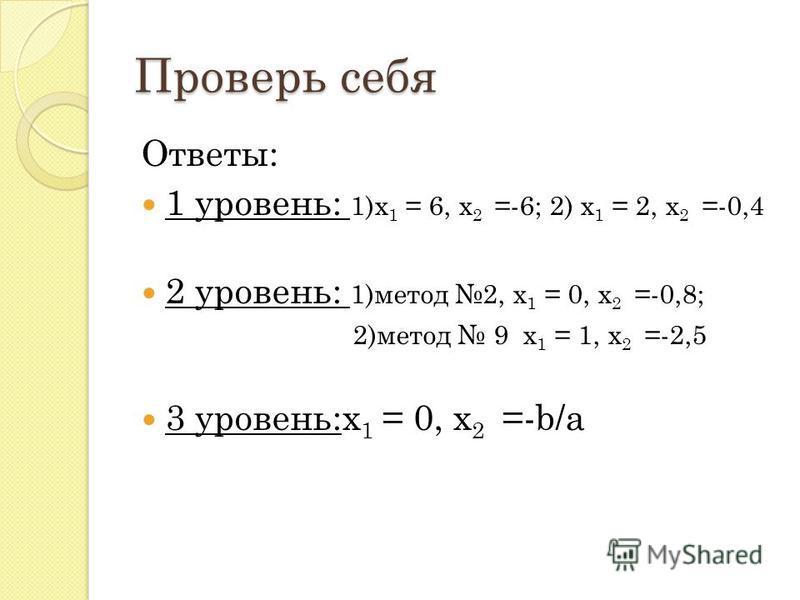 Проверь себя Ответы: 1 уровень: 1)х 1 = 6, х 2 =-6; 2) х 1 = 2, х 2 =-0,4 2 уровень: 1)метод 2, х 1 = 0, х 2 =-0,8; 2)метод 9 х 1 = 1, х 2 =-2,5 3 уровень:х 1 = 0, х 2 =-b/а