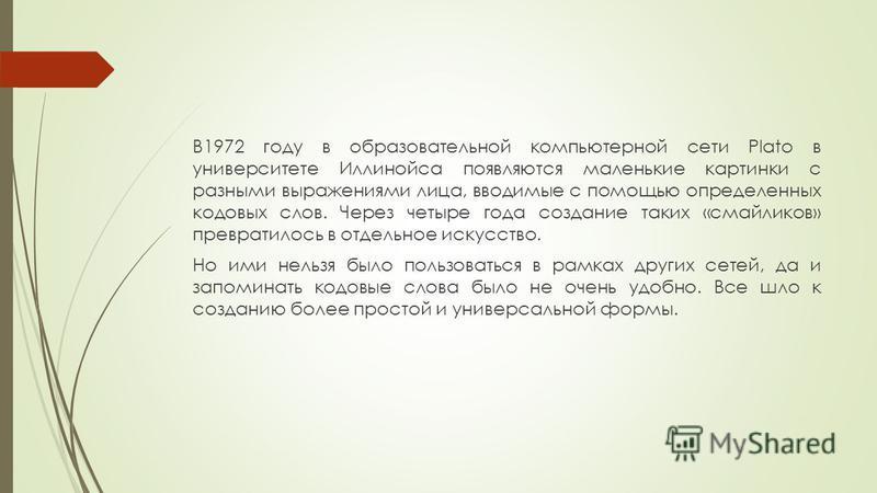 В1972 году в образовательной компьютерной сети Plato в университете Иллинойса появляются маленькие картинки с разными выражениями лица, вводимые с помощью определенных кодовых слов. Через четыре года создание таких «смайликов» превратилось в отдельно