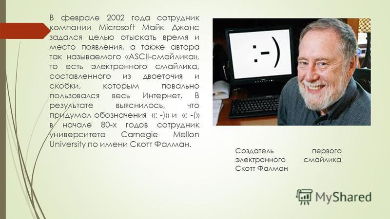 Создатель первого электронного смайлика Скотт Фалман В феврале 2002 года сотрудник компании Microsoft Майк Джонс задался целью отыскать время и место появления, а также автора так называемого «ASCII-смайлика», то есть электронного смайлика, составлен